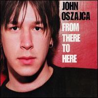 John Oszajca - From there to here