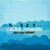 Caleb Rowden - Free From Ordinary