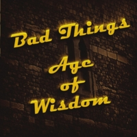 Bad Things - Age of wisdom