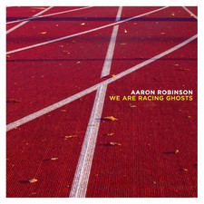 Aaron Robinson - We Are Racing Ghosts