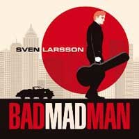 Sven Larsson - Bad Mad Man